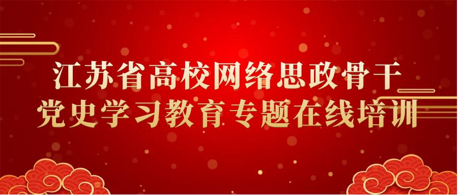 江苏省高校网络思政骨干党史学习教育专题在线培训